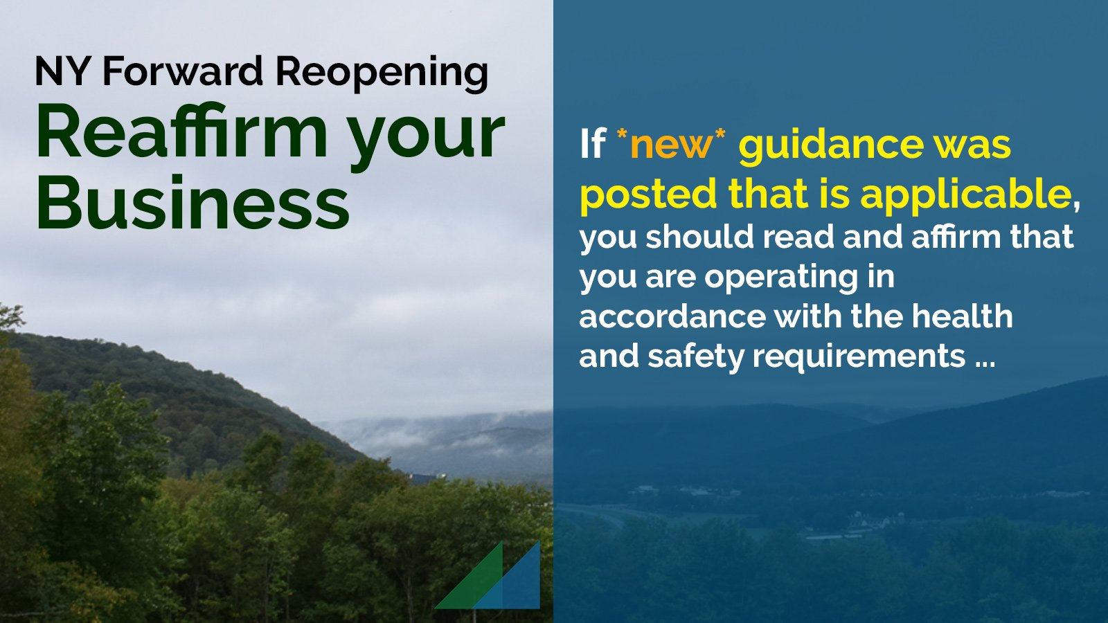 NY Forward Reopening: Reaffirm your Business. If *new* guidance was posted that is applicable, you should read and affirm that you are operating in accordance with the health and safety requirements ...