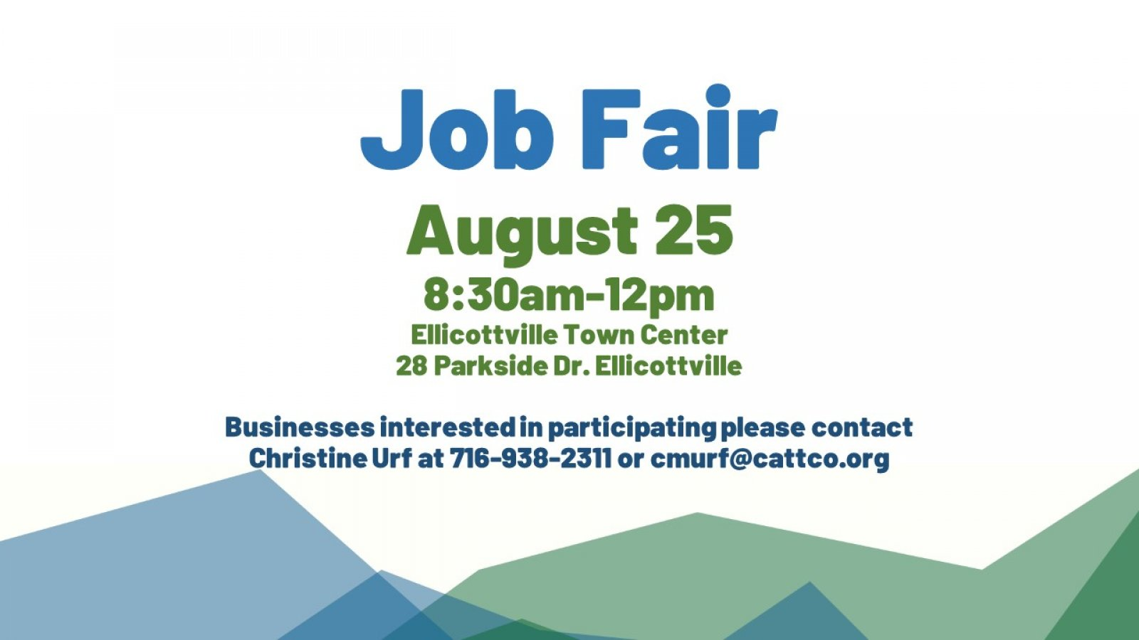 Job FairAugust 258:30am-12pmEllicottville Town Center28 Parkside Dr. EllicottvilleBusinesses interested in participating please contact Christine Urf at 716-938-2311 or cmurf@cattco.org